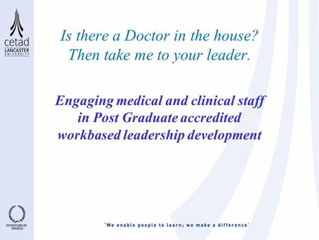 Is there a Doctor in the house? Then take me to your leader. Engaging medical and clinical staff in Post Graduate accredited workbased leadership development.