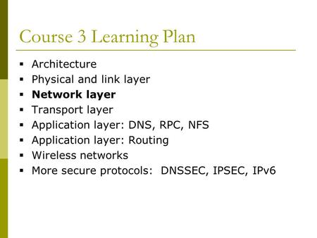 Course 3 Learning Plan  Architecture  Physical and link layer  Network layer  Transport layer  Application layer: DNS, RPC, NFS  Application layer: