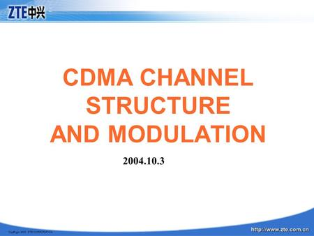 Copyright 2003, ZTE CORPORATION CDMA CHANNEL STRUCTURE AND MODULATION 2004.10.3.