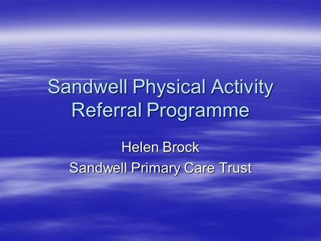 Sandwell Physical Activity Referral Programme Helen Brock Sandwell Primary Care Trust.