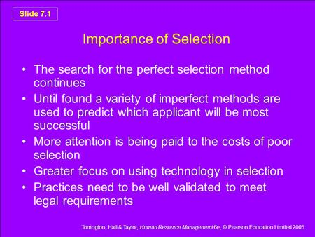 Torrington, Hall & Taylor, Human Resource Management 6e, © Pearson Education Limited 2005 Slide 7.1 Importance of Selection The search for the perfect.
