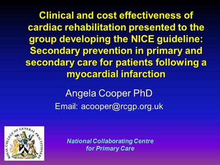 National Collaborating Centre for Primary Care Clinical and cost effectiveness of cardiac rehabilitation presented to the group developing the NICE guideline: