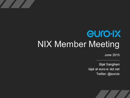 NIX Member Meeting June 2015 Bijal Sanghani bijal at euro-ix dot net