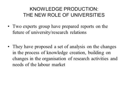 KNOWLEDGE PRODUCTION: THE NEW ROLE OF UNIVERSITIES Two experts group have prepared reports on the future of university/research relations They have proposed.
