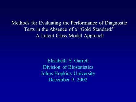 "Methods for Evaluating the Performance of Diagnostic Tests in the Absence of a ""Gold Standard:"" A Latent Class Model Approach Elizabeth S. Garrett Division."
