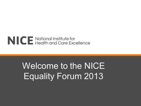 Welcome to the NICE Equality Forum 2013. Objectives Summarise NICE's progress on equality since last year and invite feedback Seek the forum's advice.