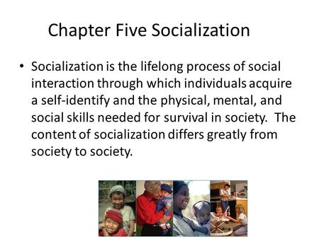 Chapter Five Socialization Socialization is the lifelong process of social interaction through which individuals acquire a self-identify and the physical,
