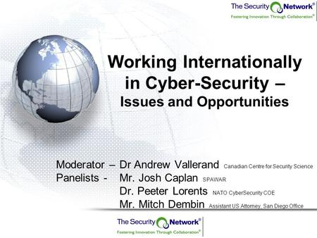 Working Internationally in Cyber-Security – Issues and Opportunities Moderator –Dr Andrew Vallerand Canadian Centre for Security Science Panelists - Mr.