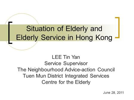 Situation of Elderly and Elderly Service in Hong Kong LEE Tin Yan Service Supervisor The Neighbourhood Advice-action Council Tuen Mun District Integrated.