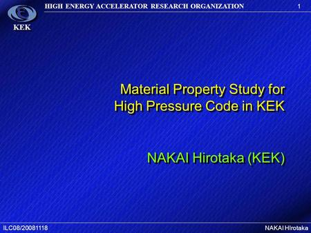 1 HIGH ENERGY ACCELERATOR RESEARCH ORGANIZATION ILC08/20081118NAKAI HIrotaka KEK Material Property Study for High Pressure Code in KEK NAKAI Hirotaka (KEK)