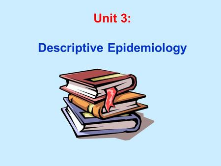 Unit 3: Descriptive Epidemiology. Unit 3 Learning Objectives: 1. Characterize the major dimensions of descriptive epidemiology: Person, Place, Time 2.