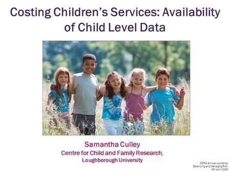 SSRG annual workshop Balancing and Managing Risk 8th April 2008 Costing Children's Services: Availability of Child Level Data Samantha Culley Centre for.