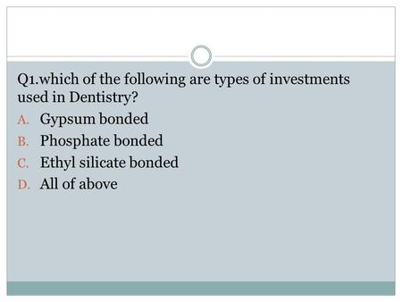 Q1.which of the following are types of investments used in Dentistry? A. Gypsum bonded B. Phosphate bonded C. Ethyl silicate bonded D. All of above.