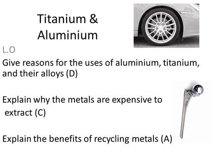 Titanium & Aluminium L.O Give reasons for the uses of aluminium, titanium, and their alloys (D) Explain why the metals are expensive to extract (C) Explain.