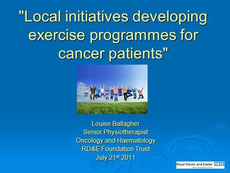 Local initiatives developing exercise programmes for cancer patients Louise Ballagher Senior Physiotherapist Oncology and Haematology RD&E Foundation.