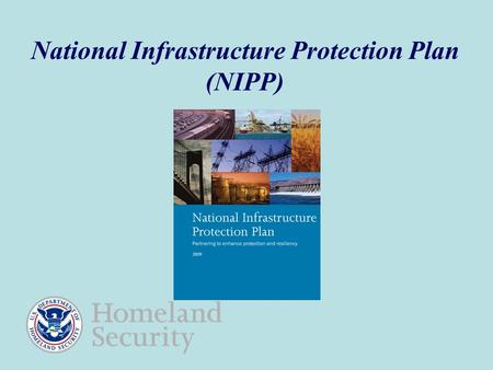 National Infrastructure Protection Plan (NIPP). 2 The NIPP Provides a Strategic Context for Infrastructure Protection/Resiliency Dynamic threat environment.