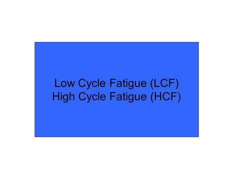 Low Cycle Fatigue (LCF) High Cycle Fatigue (HCF).