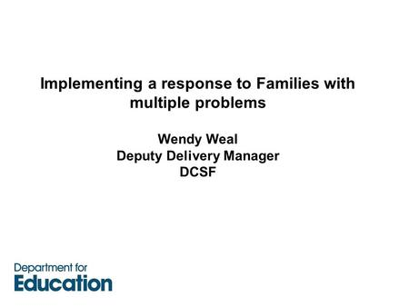 Implementing a response to Families with multiple problems Wendy Weal Deputy Delivery Manager DCSF.