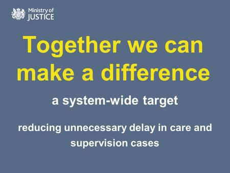 Together we can make a difference a system-wide target reducing unnecessary delay in care and supervision cases.
