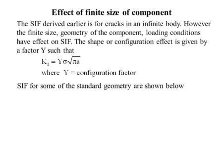 Effect of finite size of component The SIF derived earlier is for cracks in an infinite body. However the finite size, geometry of the component, loading.