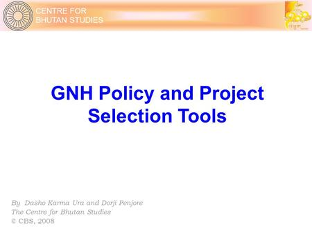 CENTRE FOR BHUTAN STUDIES GNH Policy and Project Selection Tools By Dasho Karma Ura and Dorji Penjore The Centre for Bhutan Studies © CBS, 2008.