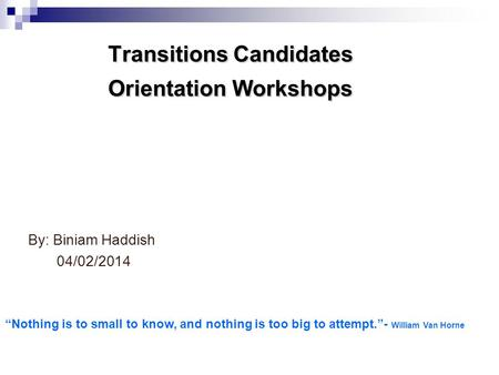 "Transitions Candidates Orientation Workshops By: Biniam Haddish 04/02/2014 ""Nothing is to small to know, and nothing is too big to attempt.""- William Van."