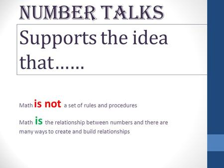 NUMBER TALKS Supports the idea that…… Math is not a set of rules and procedures Math is the relationship between numbers and there are many ways to create.