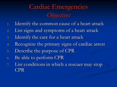 Cardiac Emergencies Objectives 1. Identify the common cause of a heart attack 2. List signs and symptoms of a heart attack 3. Identify the care for a heart.