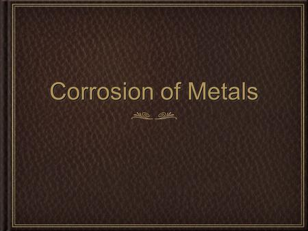 Corrosion of Metals. What is the corrosion of metals Corrosion is the gradual destruction of material, usually metal, by chemical reaction with its environment.