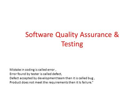 Software Quality Assurance & Testing Mistake in coding is called error, Error found by tester is called defect, Defect accepted by development team then.