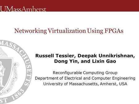Networking Virtualization Using FPGAs Russell Tessier, Deepak Unnikrishnan, Dong Yin, and Lixin Gao Reconfigurable Computing Group Department of Electrical.