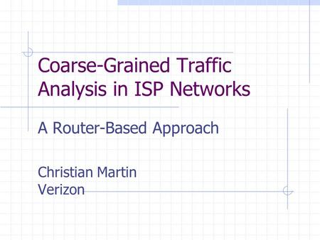 Coarse-Grained Traffic Analysis in ISP Networks A Router-Based Approach Christian Martin Verizon.