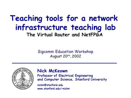 Aug 20 th, 2002 Sigcomm Education Workshop 1 Teaching tools for a network infrastructure teaching lab The Virtual Router and NetFPGA Sigcomm Education.