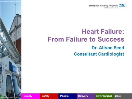 Heart Failure: From Failure to Success Dr. Alison Seed Consultant Cardiologist.