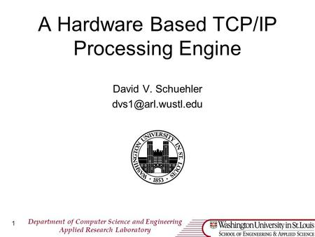 Department of <strong>Computer</strong> <strong>Science</strong> and Engineering Applied Research Laboratory 1 A Hardware Based TCP/IP Processing Engine David V. Schuehler