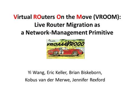 Virtual ROuters On the Move (VROOM): Live Router Migration as a Network-Management Primitive Yi Wang, Eric Keller, Brian Biskeborn, Kobus van der Merwe,