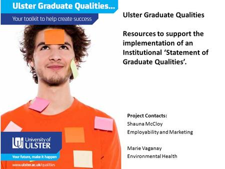 Ulster Graduate Qualities Resources to support the implementation of an Institutional 'Statement of Graduate Qualities'. Project Contacts: Shauna McCloy.