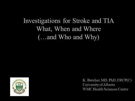 Investigations for Stroke and TIA What, When and Where (…and Who and Why) K. Butcher, MD, PhD, FRCP(C) University of Alberta WMC Health Sciences Centre.