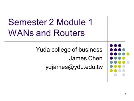 1 Semester 2 Module 1 WANs and Routers Yuda college of business James Chen