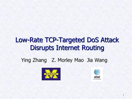 1 Low-Rate TCP-Targeted DoS Attack Disrupts Internet Routing Ying Zhang Z. Morley Mao Jia Wang.