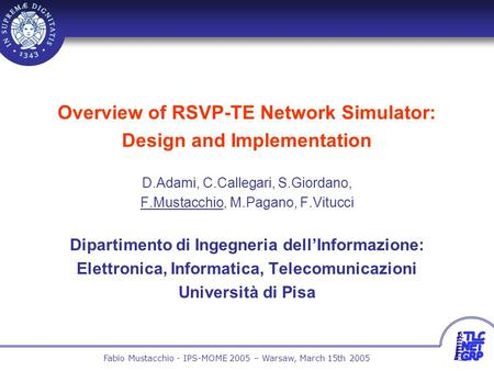 1 Fabio Mustacchio - IPS-MOME 2005 – Warsaw, March 15th 2005 Overview of RSVP-TE Network Simulator: Design and Implementation D.Adami, C.Callegari, S.Giordano,