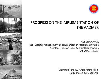 PROGRESS ON THE IMPLEMENTATION OF THE AADMER Meeting of the ISDR Asia Partnership 29-31 March 2011, Jakarta ADELINA KAMAL Head, <strong>Disaster</strong> <strong>Management</strong> and.