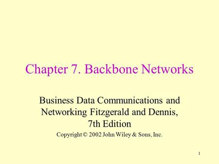 1 Chapter 7. Backbone Networks Business Data Communications and Networking Fitzgerald and Dennis, 7th Edition Copyright © 2002 John Wiley & Sons, Inc.
