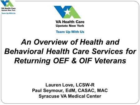 An Overview of Health and Behavioral Health Care Services for Returning OEF & OIF Veterans Lauren Love, LCSW-R Paul Seymour, EdM, CASAC, MAC Syracuse VA.