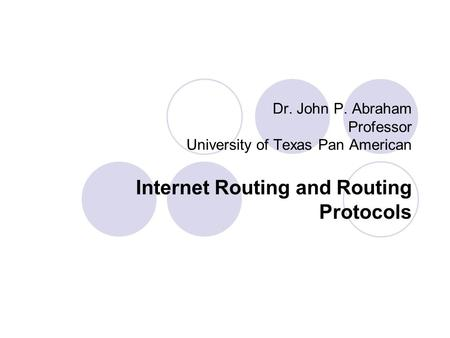 Dr. John P. Abraham Professor University of Texas Pan American Internet Routing and Routing Protocols.
