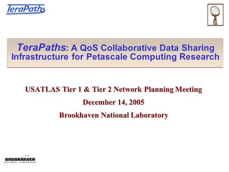 TeraPaths : A QoS Collaborative Data Sharing Infrastructure for Petascale Computing Research USATLAS Tier 1 & Tier 2 Network Planning Meeting December.
