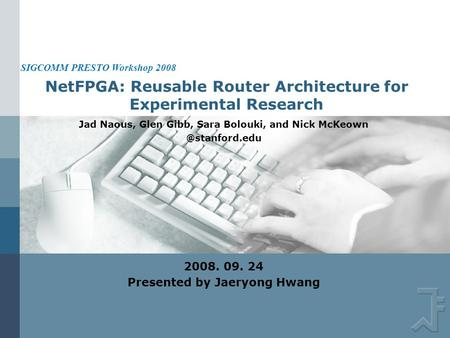 NetFPGA: Reusable Router Architecture for Experimental Research Jad Naous, Glen Gibb, Sara Bolouki, and Nick 2008. 09. 24 Presented.