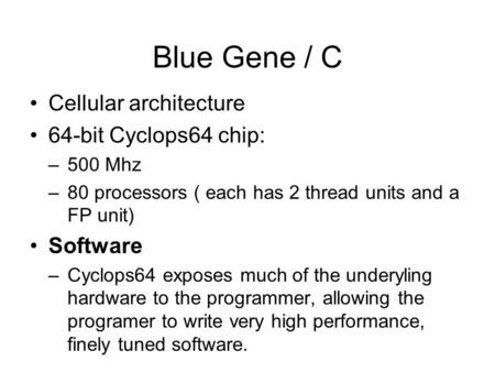 Blue Gene / C Cellular architecture 64-bit Cyclops64 chip: –500 Mhz –80 processors ( each has 2 thread units and a FP unit) Software –Cyclops64 exposes.