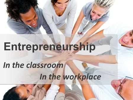In the classroom Entrepreneurship In the workplace.