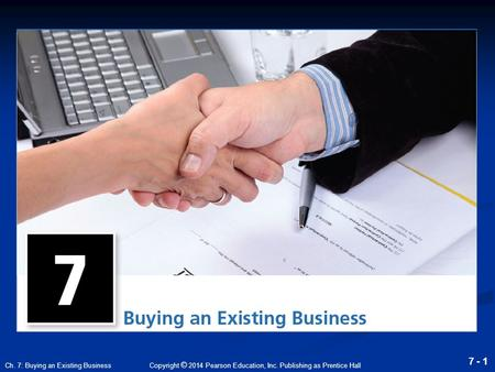 Copyright © 2014 Pearson Education, Inc. Publishing as Prentice Hall 7 - 1 Ch. 7: Buying an Existing Business.